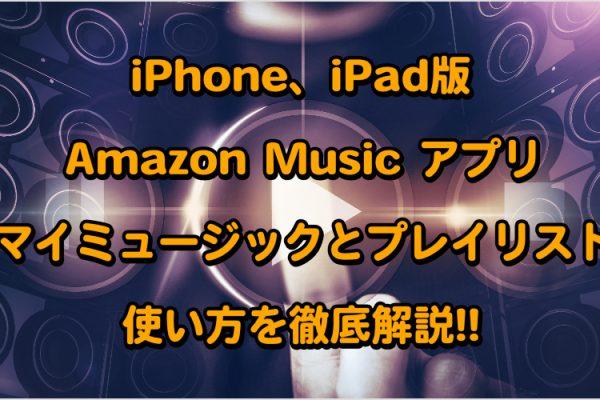 iPhone、iPad版Amazon Music アプリのマイミュージックとプレイリストの使い方を徹底解説!!記事画像01