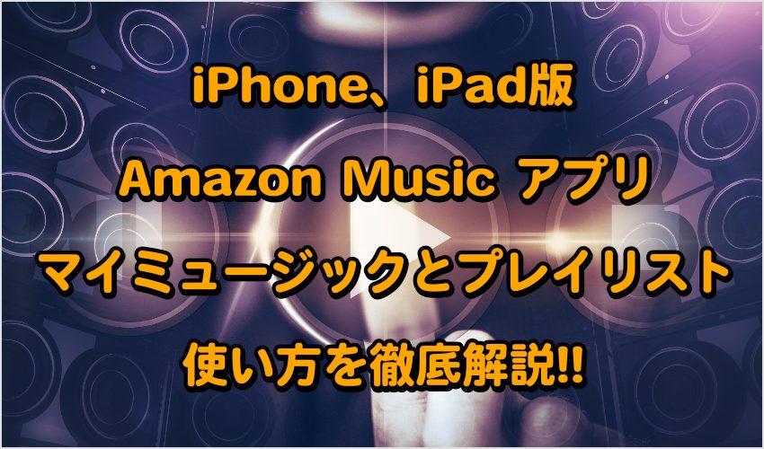 iPhone、iPad版Amazon Music アプリのマイミュージックとプレイリストの使い方を徹底解説!!