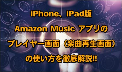iPhone、iPad版Amazon Music アプリのプレイヤー画面(曲再生画面)の使い方を徹底解説!! 記事画像01