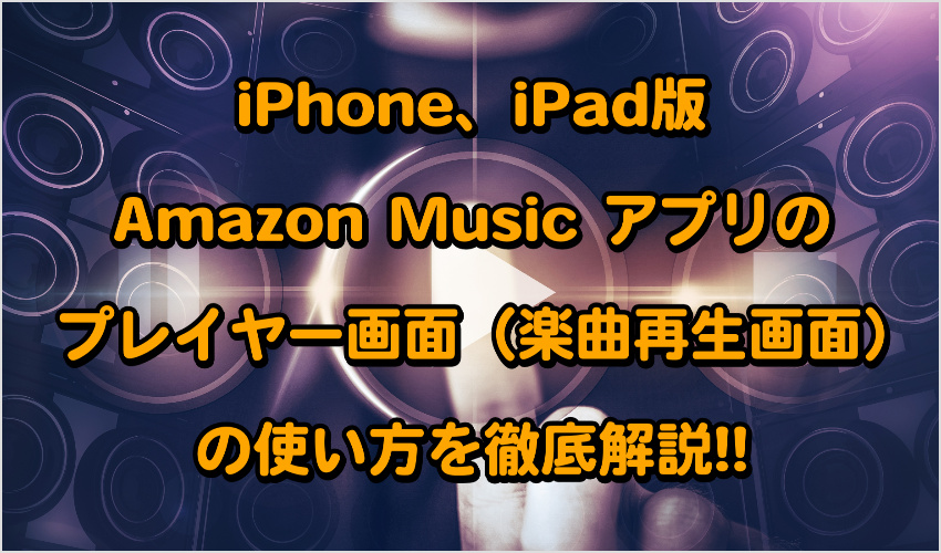 iPhone、iPad版Amazon Music アプリのプレイヤー画面(曲再生画面)の使い方を徹底解説!!